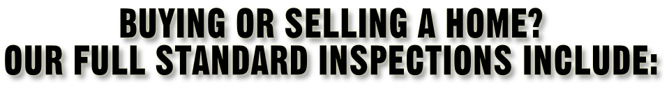 Buying or selling a home? Our full standard inspections include: